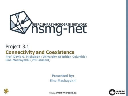 Www.smart-microgrid.ca Project 3.1 Connectivity and Coexistence Prof. David G. Michelson (University Of British Columbia) Sina Mashayekhi (PhD student)