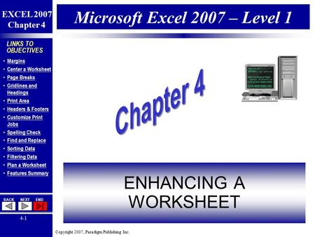 Copyright 2007, Paradigm Publishing Inc. EXCEL 2007 Chapter 4 BACKNEXTEND 4-1 LINKS TO OBJECTIVES Margins Center a Worksheet Page Breaks Gridlines and.