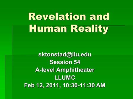 Revelation and Human Reality Session 54 A-level Amphitheater LLUMC Feb 12, 2011, 10:30-11:30 AM.