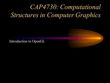 CAP4730: Computational Structures in Computer Graphics Introduction to OpenGL.