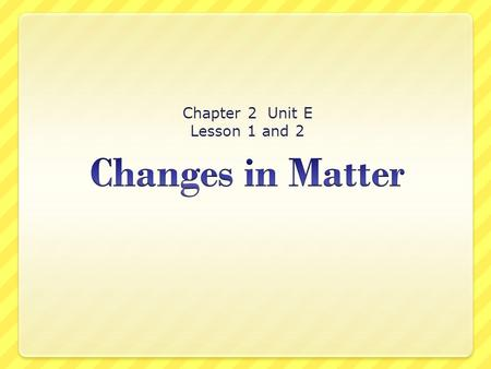 Chapter 2 Unit E Lesson 1 and 2 What Are Physical Changes? Physical change is a change that does not form any new matter. Paper that is folded and cut.