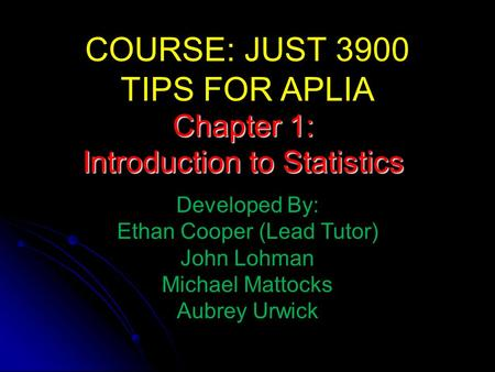 COURSE: JUST 3900 TIPS FOR APLIA Developed By: Ethan Cooper (Lead Tutor) John Lohman Michael Mattocks Aubrey Urwick Chapter 1: Introduction to Statistics.