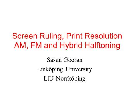 Screen Ruling, Print Resolution AM, FM and Hybrid Halftoning Sasan Gooran Linköping University LiU-Norrköping.