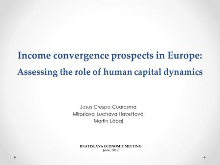 Income convergence prospects in Europe: Assessing the role of human capital dynamics Jesus Crespo Cuaresma Miroslava Luchava Havettová Martin Lábaj BRATISLAVA.