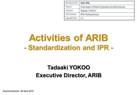 Activities of ARIB - Standardization and IPR - Tadaaki YOKOO Executive Director, ARIB Document No: GSC-IPR- Source: Association of Radio Industries and.