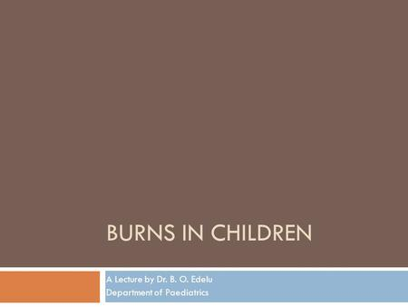 BURNS IN CHILDREN A Lecture by Dr. B. O. Edelu Department of Paediatrics.
