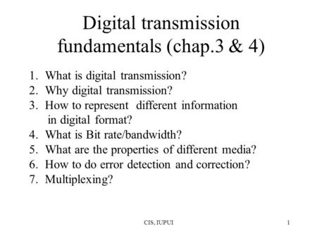 CIS, IUPUI1 Digital transmission fundamentals (chap.3 & 4) 1.What is digital transmission? 2.Why digital transmission? 3.How to represent different information.