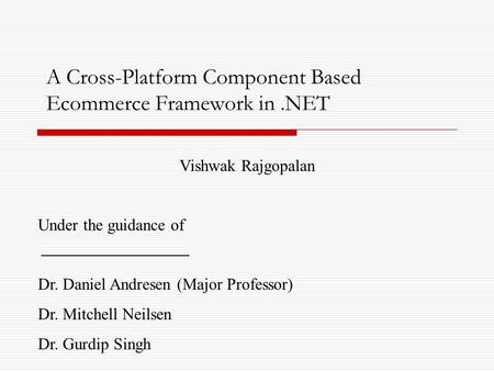 A Cross-Platform Component Based Ecommerce Framework in.NET Vishwak Rajgopalan Under the guidance of Dr. Daniel Andresen (Major Professor) Dr. Mitchell.