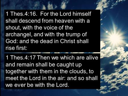 1 Thes.4:16. For the Lord himself shall descend from heaven with a shout, with the voice of the archangel, and with the trump of God: and the dead in Christ.