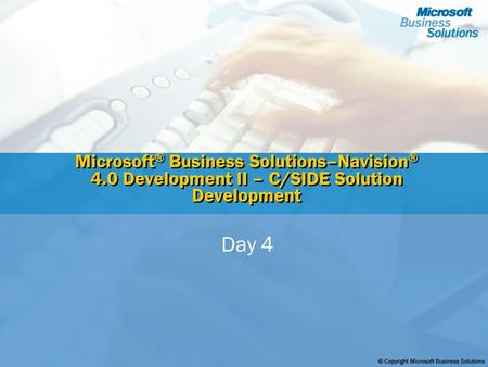 Microsoft ® Business Solutions–Navision ® 4.0 Development II – C/SIDE Solution Development Day 4.