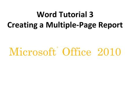 ® Microsoft Office 2010 Word Tutorial 3 Creating a Multiple-Page Report.