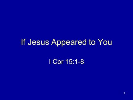 1 If Jesus Appeared to You I Cor 15:1-8. 2 If Jesus Appeared to You 1 Cor 15:5 He appeared to Cephas.1 Cor 15:5 He appeared to Cephas. John 21:1-7John.