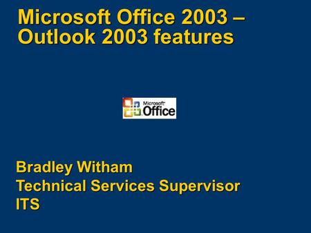 Microsoft Office 2003 – Outlook 2003 features Bradley Witham Technical Services Supervisor ITS.