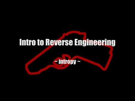 Intro to Reverse Engineering ~ intropy ~. Intro Why do we reverse engineer? Closed source software –Vulnerability Research –Product verification Proprietary.
