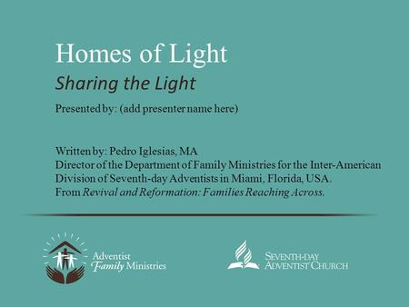 Homes of Light Sharing the Light Written by: Pedro Iglesias, MA Director of the Department of Family Ministries for the Inter-American Division of Seventh-day.