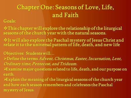Chapter One: Seasons of Love, Life, and Faith Goals:  This chapter will explore the relationship of the liturgical seasons of the church year with the.