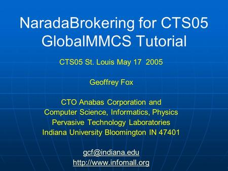NaradaBrokering for CTS05 GlobalMMCS Tutorial CTS05 St. Louis May 17 2005 Geoffrey Fox CTO Anabas Corporation and Computer Science, Informatics, Physics.