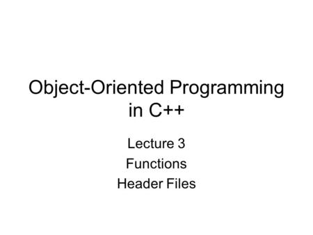 Object-Oriented Programming in C++ Lecture 3 Functions Header Files.