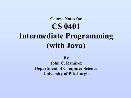 Course Notes for CS 0401 Intermediate <strong>Programming</strong> (with Java) By John C. Ramirez Department of Computer Science University of Pittsburgh.