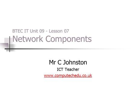 Mr C Johnston ICT Teacher www.computechedu.co.uk BTEC IT Unit 09 - Lesson 07 Network Components.