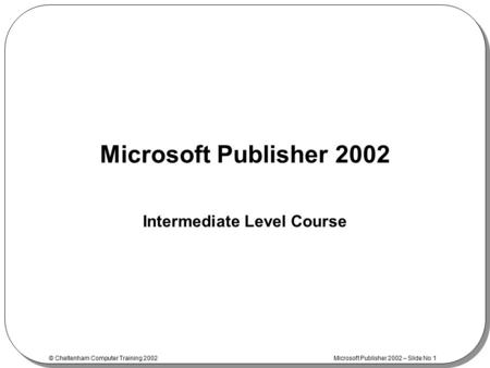 © Cheltenham Computer Training 2002 Microsoft Publisher 2002 – Slide No 1 Microsoft Publisher 2002 Intermediate Level Course.