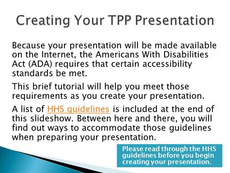 Because your presentation will be made available on the Internet, the Americans With Disabilities Act (ADA) requires that certain accessibility standards.