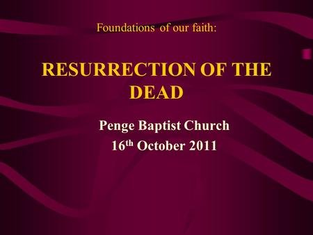 Foundations of our faith: RESURRECTION OF THE DEAD Penge Baptist Church 16 th October 2011.