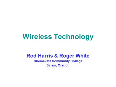 Wireless Technology Rod Harris & Roger White Chemeketa Community College Salem, Oregon.