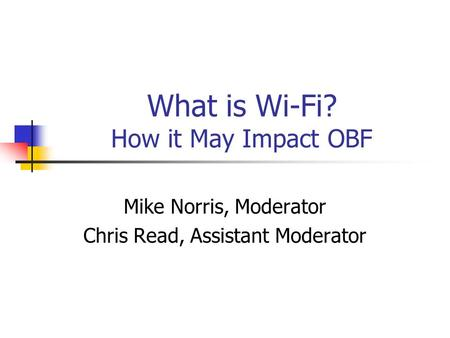 What is Wi-Fi? How it May Impact OBF Mike Norris, Moderator Chris Read, Assistant Moderator.