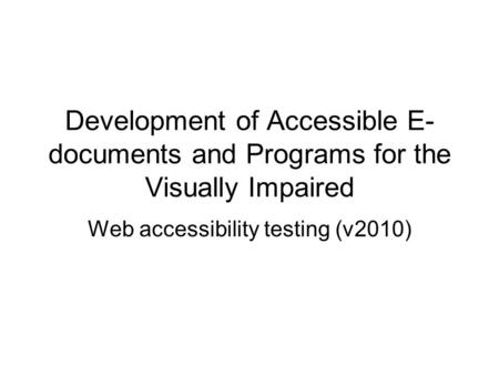 Development of Accessible E- documents and Programs for the Visually Impaired Web accessibility testing (v2010)