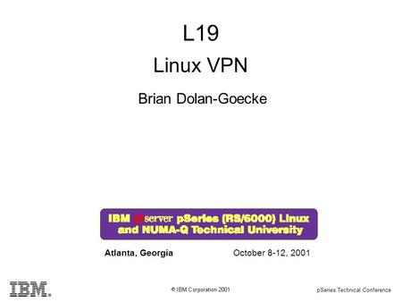 PSeries Technical Conference L19 Brian Dolan-Goecke Atlanta, GeorgiaOctober 8-12, 2001 Linux VPN.