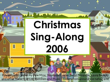 Christmas Sing-Along 2006 PowerPoints created by Dale Mize, Stephanie Coates, Susan Simandle, Laura Bryant, and other Music K-8 List Members and Music.