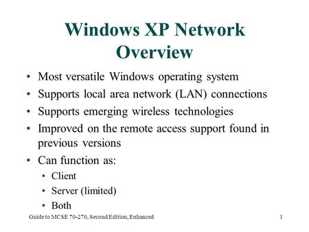 Guide to MCSE 70-270, Second Edition, Enhanced1 Windows XP Network Overview Most versatile Windows operating system Supports local area network (LAN) connections.