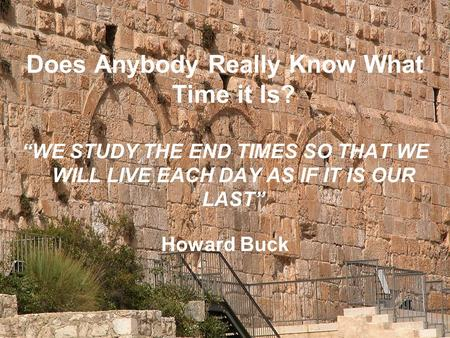 "Does Anybody Really Know What Time it Is? ""WE STUDY THE END TIMES SO THAT WE WILL LIVE EACH DAY AS IF IT IS OUR LAST"" Howard Buck."