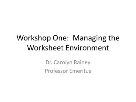 Workshop One: Managing the Worksheet Environment Dr. Carolyn Rainey Professor Emeritus.