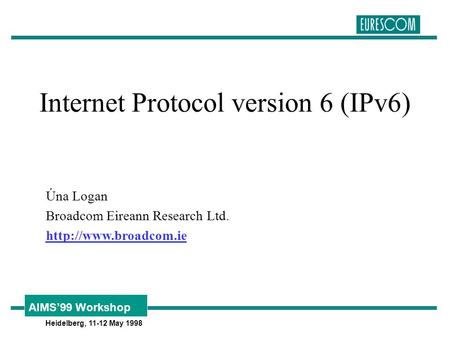 Heidelberg, 11-12 May 1998 AIMS'99 Workshop Internet Protocol version 6 (IPv6) Úna Logan Broadcom Eireann Research Ltd.
