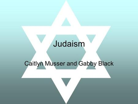 Judaism Caitlyn Musser and Gabby Black. The God of Judaism One of the first religions to believe that there is only one god (monotheistic) Different names: