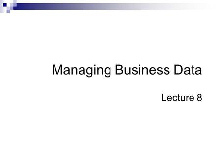 Managing Business Data Lecture 8. Summary of Previous Lecture File Systems  Purpose and Limitations Database systems  Definition, advantages over file.
