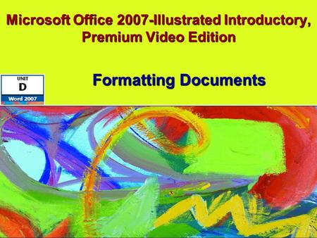 Microsoft Office 2007-Illustrated Introductory, Premium Video Edition Formatting Documents.