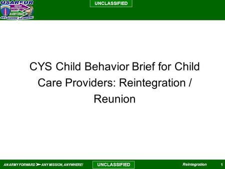 1 UNCLASSIFIED AN ARMY FORWARD ANY MISSION, ANYWHERE! Reintegration UNCLASSIFIED Reintegration / Reunion CYS Child Behavior Brief for Child Care Providers: