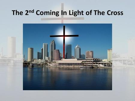 The 2 nd Coming In Light of The Cross. Why it is important to understand the truth about the second coming:
