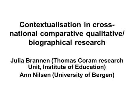 Contextualisation in cross- national comparative qualitative/ biographical research Julia Brannen (Thomas Coram research Unit, Institute of Education)