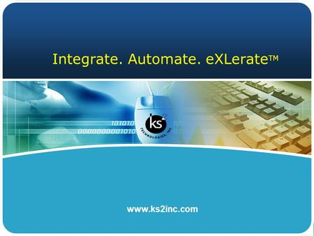 Www.ks2inc.com Integrate. Automate. eXLerate TM. © KS2 Technologies, Inc. www.ks2inc.com About KS2  IBM Business Partner in metroplex for more than 10.
