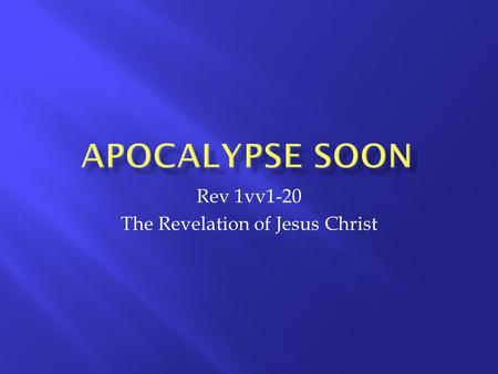 Rev 1vv1-20 The Revelation of Jesus Christ. 1 1The revelation of Jesus Christ, which God gave him to show his servants what must soon take place. He made.