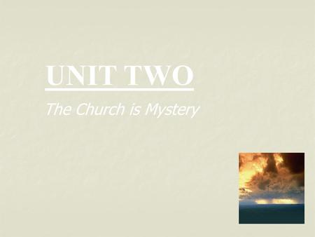 UNIT TWO The Church is Mystery.