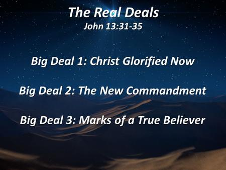 The Real Deals John 13:31-35 Big Deal 1: Christ Glorified Now Big Deal 2: The New Commandment Big Deal 3: Marks of a True Believer.
