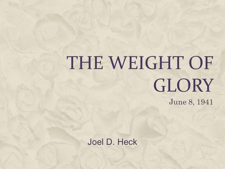 The Weight of glory June 8, 1941 Joel D. Heck.