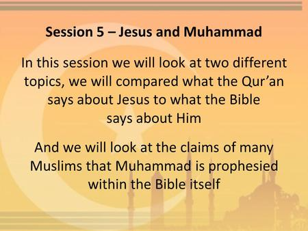 Session 5 – Jesus and Muhammad In this session we will look at two different topics, we will compared what the Qur'an says about Jesus to what the Bible.