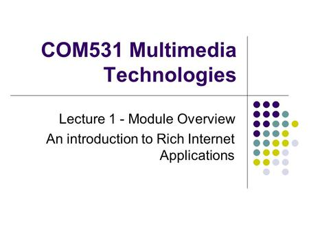 COM531 Multimedia Technologies Lecture 1 - Module Overview An introduction <strong>to</strong> Rich Internet Applications.