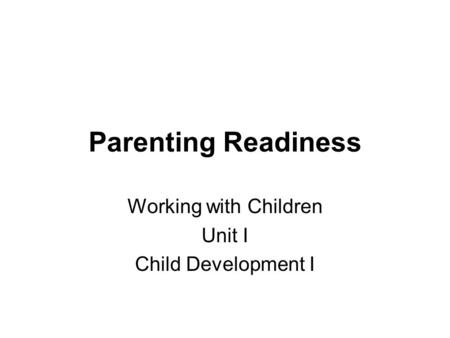 Parenting Readiness Working with Children Unit I Child Development I.